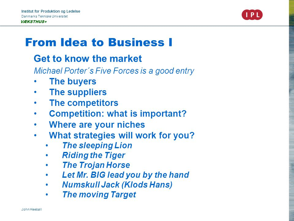 Institut for Produktion og Ledelse Danmarks Tekniske Universitet John Heebøll VÆKSTHUS+ From Idea to Business I Get to know the market Michael Porter´s Five Forces is a good entry The buyers The suppliers The competitors Competition: what is important.