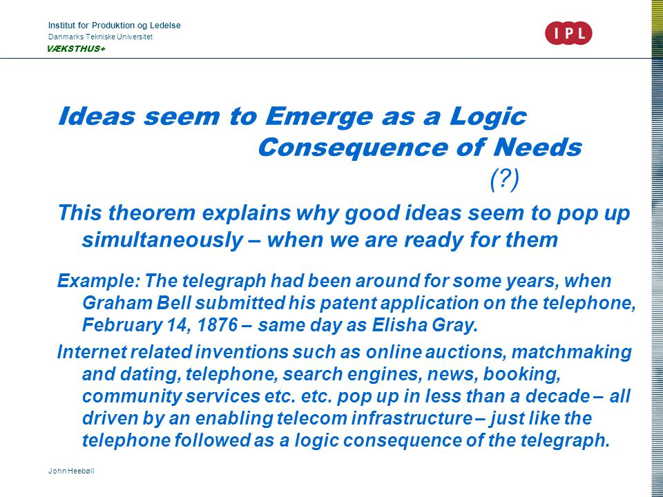 Institut for Produktion og Ledelse Danmarks Tekniske Universitet John Heebøll VÆKSTHUS+ Ideas seem to Emerge as a Logic Consequence of Needs (?) This theorem explains why good ideas seem to pop up simultaneously – when we are ready for them Example: The telegraph had been around for some years, when Graham Bell submitted his patent application on the telephone, February 14, 1876 – same day as Elisha Gray.