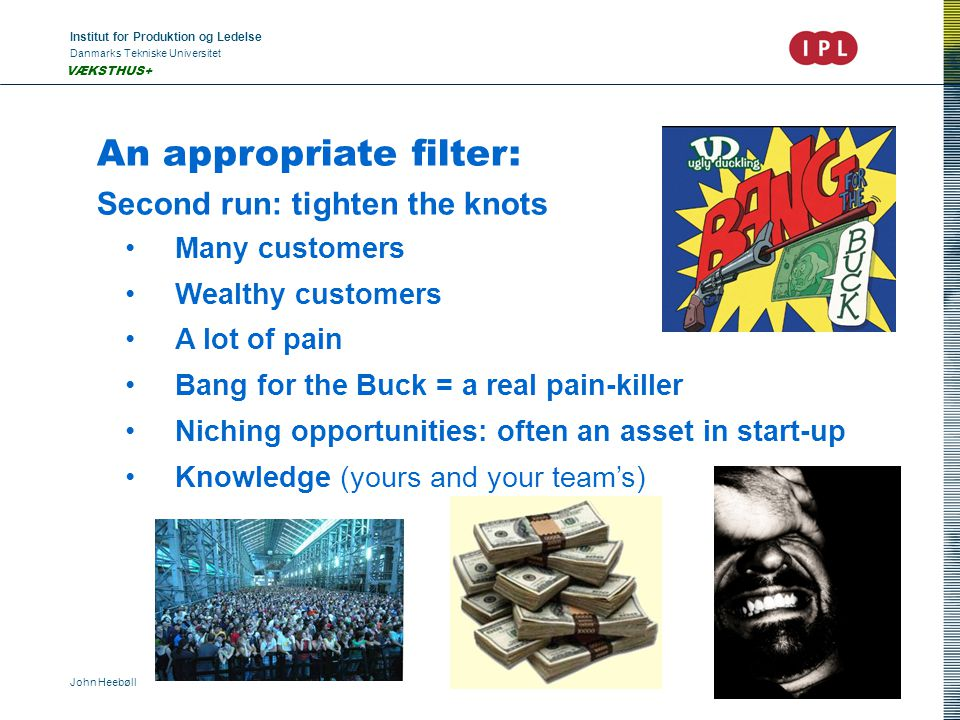Institut for Produktion og Ledelse Danmarks Tekniske Universitet John Heebøll VÆKSTHUS+ An appropriate filter: Second run: tighten the knots Many customers Wealthy customers A lot of pain Bang for the Buck = a real pain-killer Niching opportunities: often an asset in start-up Knowledge (yours and your team's)