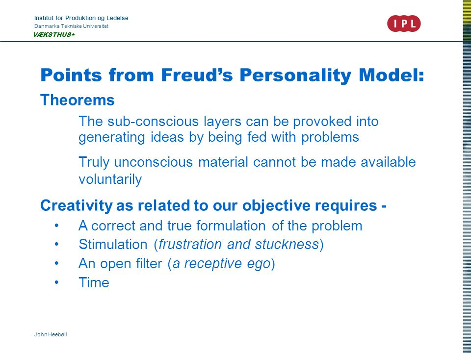 Institut for Produktion og Ledelse Danmarks Tekniske Universitet John Heebøll VÆKSTHUS+ Points from Freud's Personality Model: Theorems The sub-conscious layers can be provoked into generating ideas by being fed with problems Truly unconscious material cannot be made available voluntarily Creativity as related to our objective requires - A correct and true formulation of the problem Stimulation (frustration and stuckness) An open filter (a receptive ego) Time