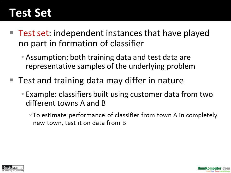 Test Set  Test set: independent instances that have played no part in formation of classifier Assumption: both training data and test data are repres