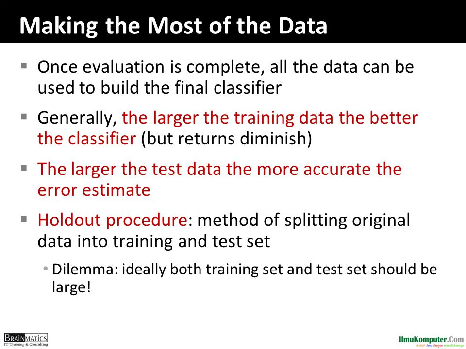 Making the Most of the Data  Once evaluation is complete, all the data can be used to build the final classifier  Generally, the larger the training