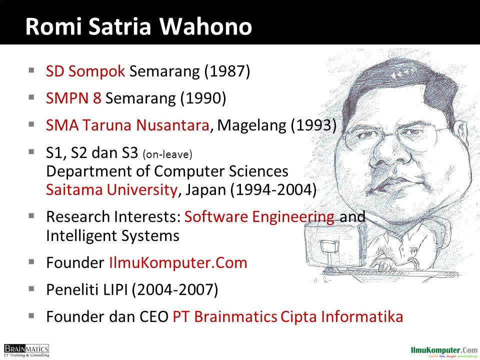  SD Sompok Semarang (1987)  SMPN 8 Semarang (1990)  SMA Taruna Nusantara, Magelang (1993)  S1, S2 dan S3 (on-leave) Department of Computer Sciences Saitama University, Japan (1994-2004)  Research Interests: Software Engineering and Intelligent Systems  Founder IlmuKomputer.Com  Peneliti LIPI (2004-2007)  Founder dan CEO PT Brainmatics Cipta Informatika Romi Satria Wahono