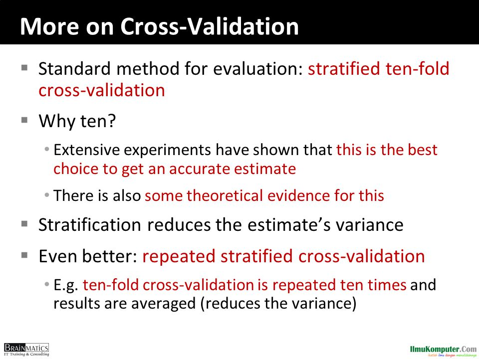 More on Cross-Validation  Standard method for evaluation: stratified ten-fold cross-validation  Why ten? Extensive experiments have shown that this