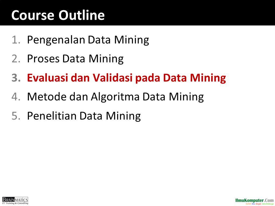Course Outline 1.Pengenalan Data Mining 2.Proses Data Mining 3.Evaluasi dan Validasi pada Data Mining 4.Metode dan Algoritma Data Mining 5.Penelitian Data Mining