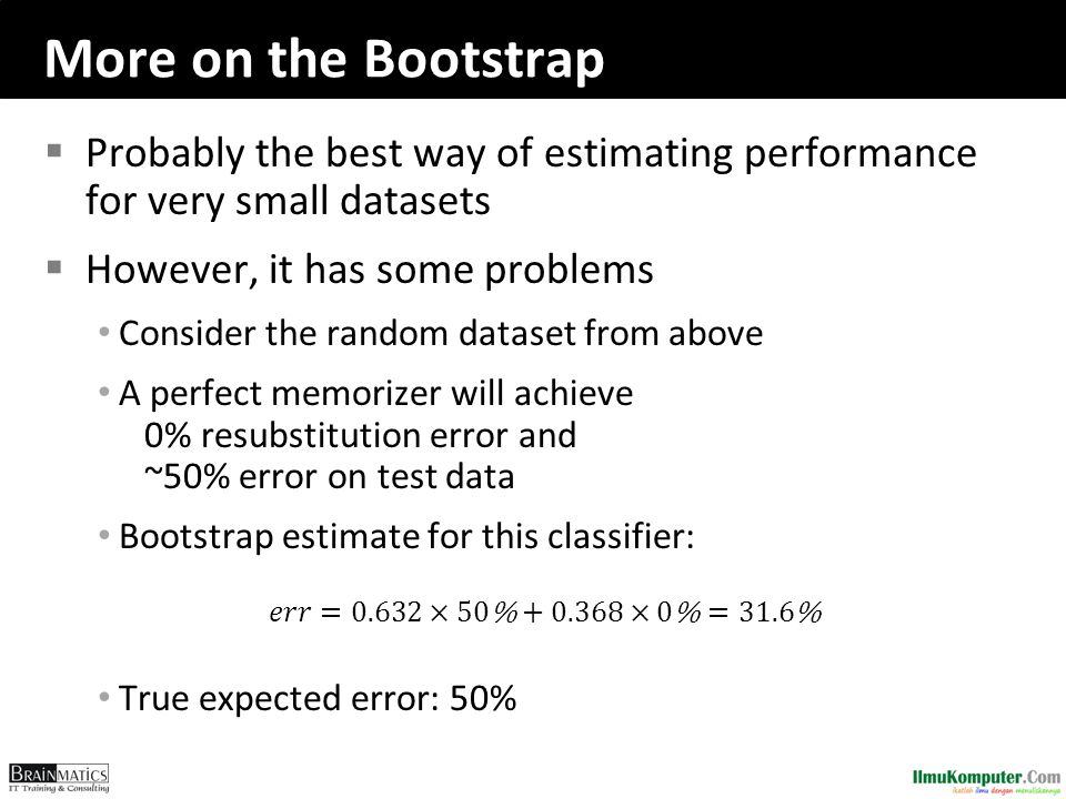 More on the Bootstrap  Probably the best way of estimating performance for very small datasets  However, it has some problems Consider the random da