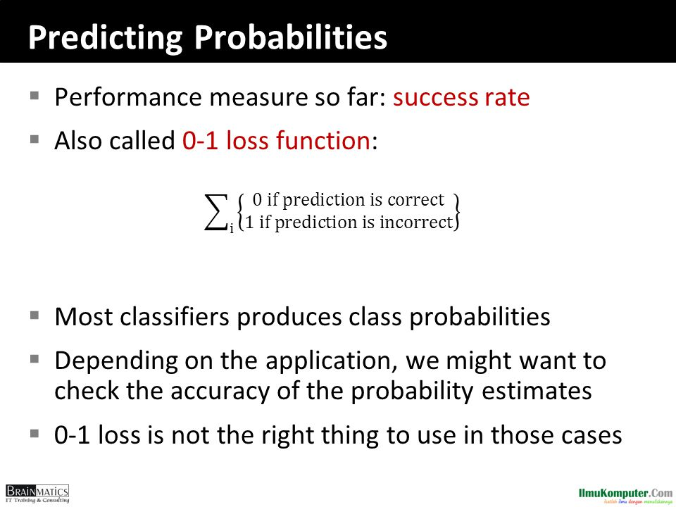  Performance measure so far: success rate  Also called 0-1 loss function:  Most classifiers produces class probabilities  Depending on the applica
