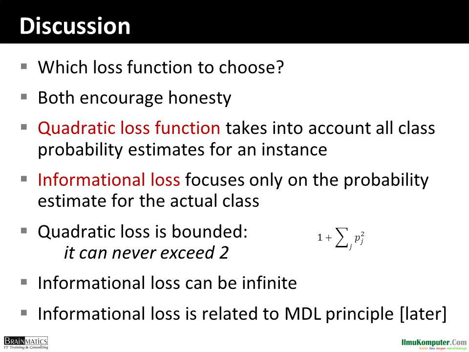 Discussion  Which loss function to choose?  Both encourage honesty  Quadratic loss function takes into account all class probability estimates for