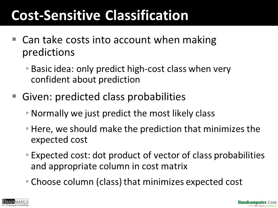 Cost-Sensitive Classification  Can take costs into account when making predictions Basic idea: only predict high-cost class when very confident about
