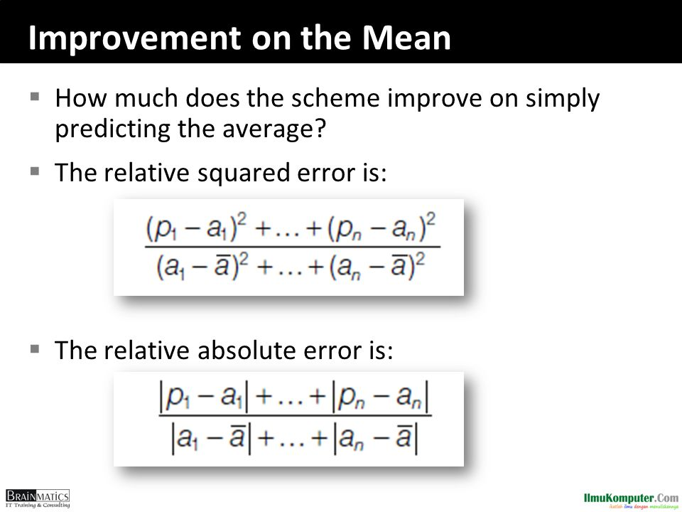 Improvement on the Mean  How much does the scheme improve on simply predicting the average?  The relative squared error is:  The relative absolute