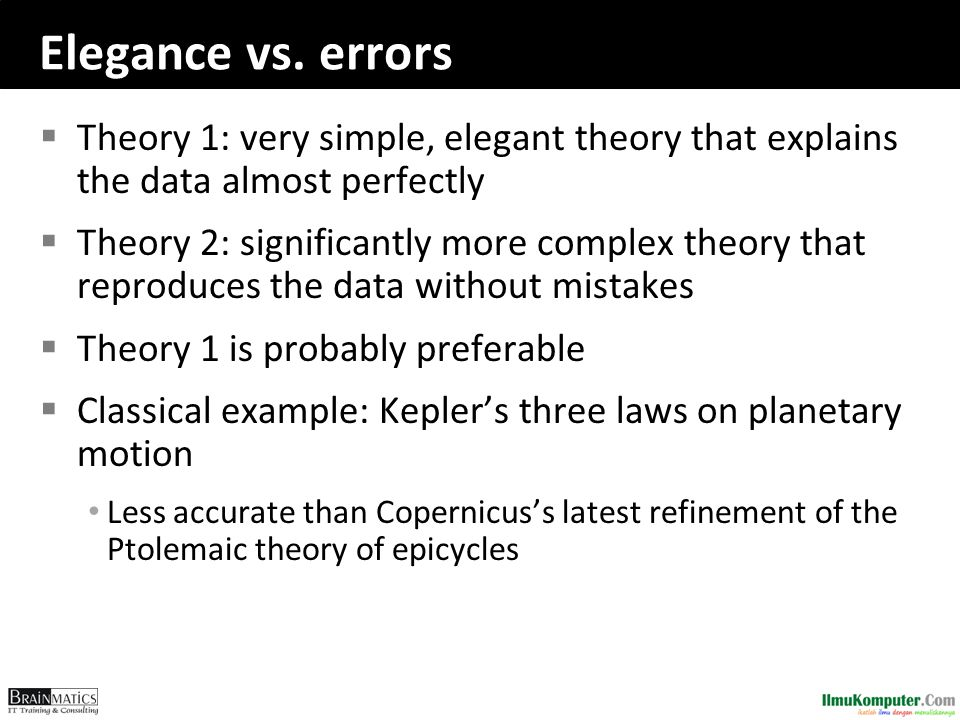 Elegance vs. errors  Theory 1: very simple, elegant theory that explains the data almost perfectly  Theory 2: significantly more complex theory that