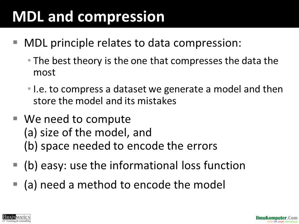 MDL and compression  MDL principle relates to data compression: The best theory is the one that compresses the data the most I.e. to compress a datas