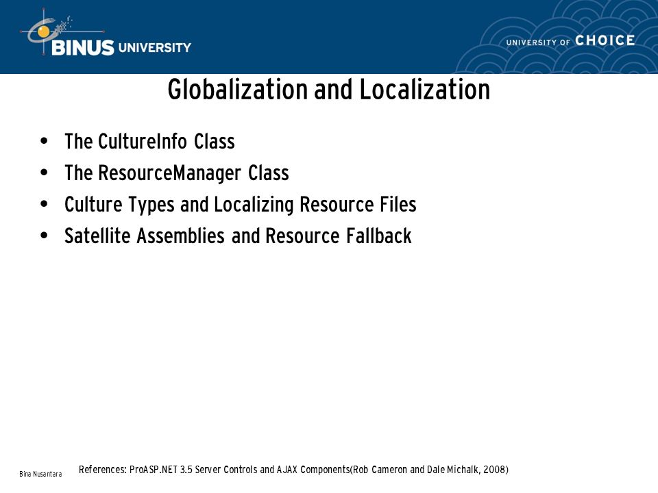 Globalization and Localization The CultureInfo Class The ResourceManager Class Culture Types and Localizing Resource Files Satellite Assemblies and Resource Fallback Bina Nusantara References: ProASP.NET 3.5 Server Controls and AJAX Components(Rob Cameron and Dale Michalk, 2008)