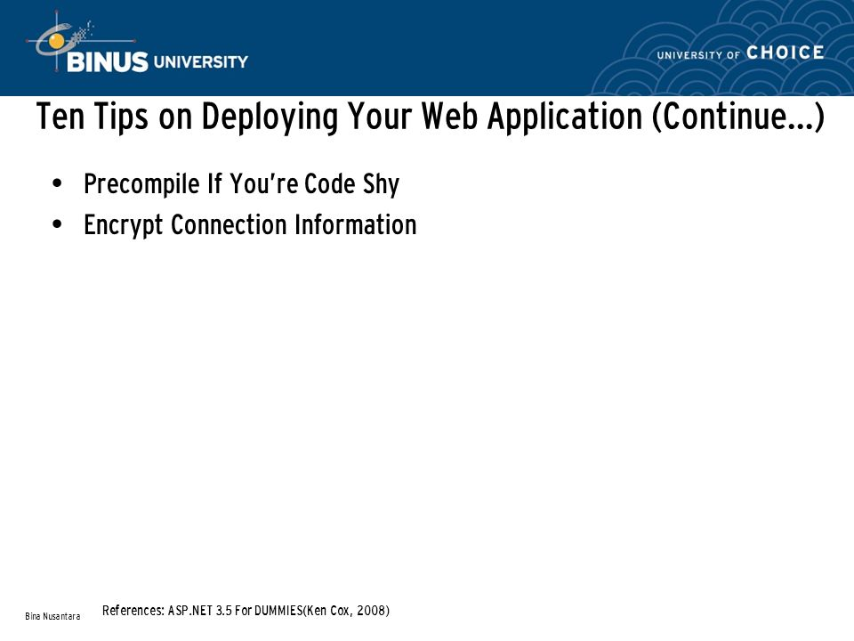 Ten Tips on Deploying Your Web Application (Continue…) Precompile If You're Code Shy Encrypt Connection Information Bina Nusantara References: ASP.NET 3.5 For DUMMIES(Ken Cox, 2008)
