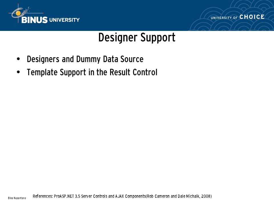 Designer Support Designers and Dummy Data Source Template Support in the Result Control Bina Nusantara References: ProASP.NET 3.5 Server Controls and AJAX Components(Rob Cameron and Dale Michalk, 2008)