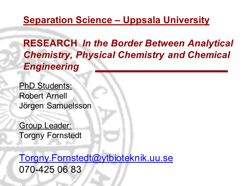 Separation Science – Uppsala University RESEARCH In the Border Between Analytical Chemistry, Physical Chemistry and Chemical Engineering PhD Students: Robert Arnell Jörgen Samuelsson Group Leader: Torgny Fornstedt Torgny.Fornstedt@ytbioteknik.uu.se 070-425 06 83