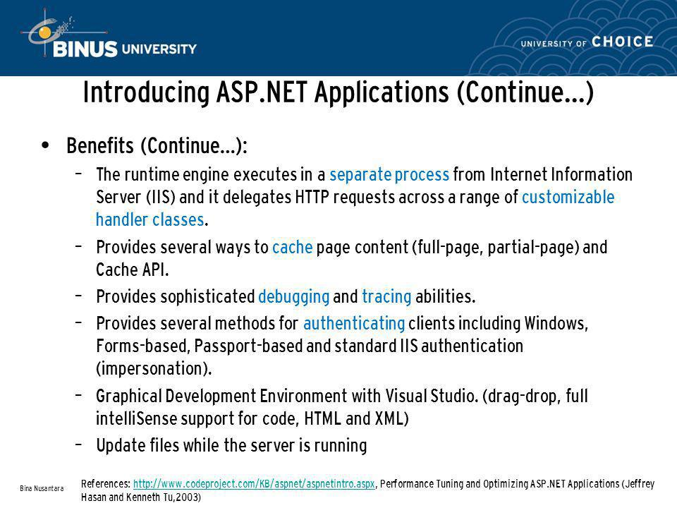 Introducing ASP.NET Applications (Continue…) Benefits (Continue…): – The runtime engine executes in a separate process from Internet Information Server (IIS) and it delegates HTTP requests across a range of customizable handler classes.