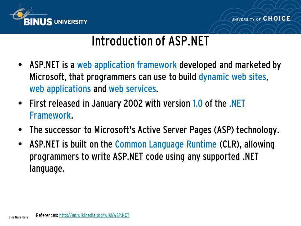 Introduction of ASP.NET (Continue...) History: – In 1997, The research for new web application model to solve common complains about Active Server Pages, especially with regard to separation of presentation and content and being able to write clean code.