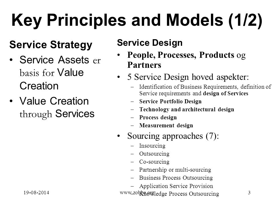Key Principles and Models (1/2) Service Strategy Service Assets er basis for Value Creation Value Creation through Services Service Design People, Processes, Products og Partners 5 Service Design hoved aspekter: –Identification of Business Requirements, definition of Service requirements and design of Services –Service Portfolio Design –Technology and architectural design –Process design –Measurement design Sourcing approaches (7): –Insourcing –Outsourcing –Co-sourcing –Partnership or multi-sourcing –Business Process Outsourcing –Application Service Provision –Knowledge Process Outsourcing 19-08-20143www.zobbe.org