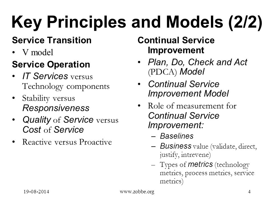 Key Principles and Models (2/2) Service Transition V model Service Operation IT Services versus Technology components Stability versus Responsiveness Quality of Service versus Cost of Service Reactive versus Proactive Continual Service Improvement Plan, Do, Check and Act (PDCA) Model Continual Service Improvement Model Role of measurement for Continual Service Improvement: –Baselines –Business value (validate, direct, justify, intrevene) –Types of metrics (technology metrics, process metrics, service metrics) 19-08-20144www.zobbe.org