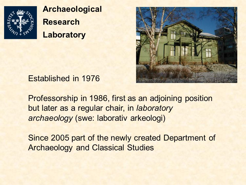 Established in 1976 Professorship in 1986, first as an adjoining position but later as a regular chair, in laboratory archaeology (swe: laborativ arkeologi) Since 2005 part of the newly created Department of Archaeology and Classical Studies Archaeological Research Laboratory