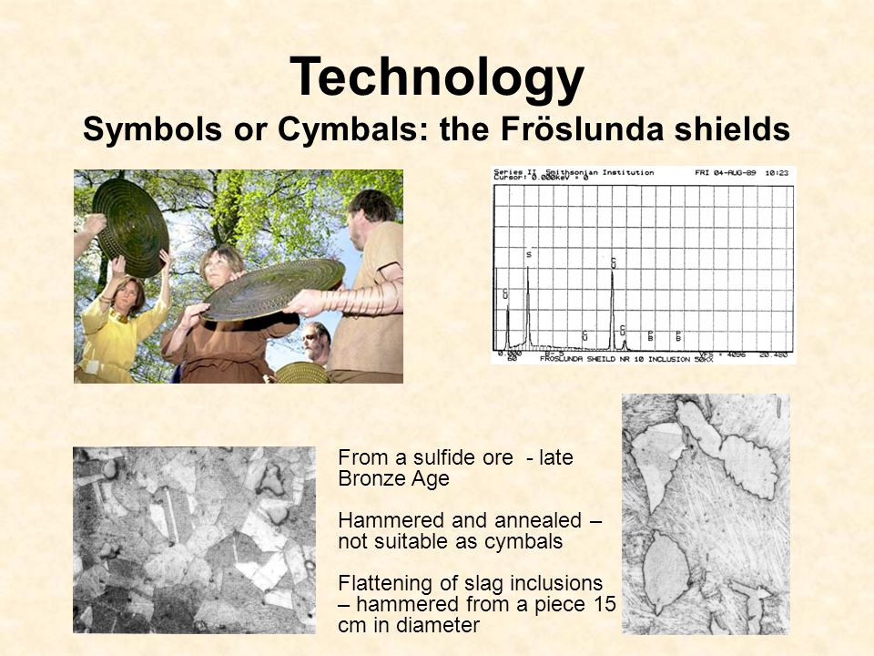 Technology Symbols or Cymbals: the Fröslunda shields From a sulfide ore - late Bronze Age Hammered and annealed – not suitable as cymbals Flattening of slag inclusions – hammered from a piece 15 cm in diameter