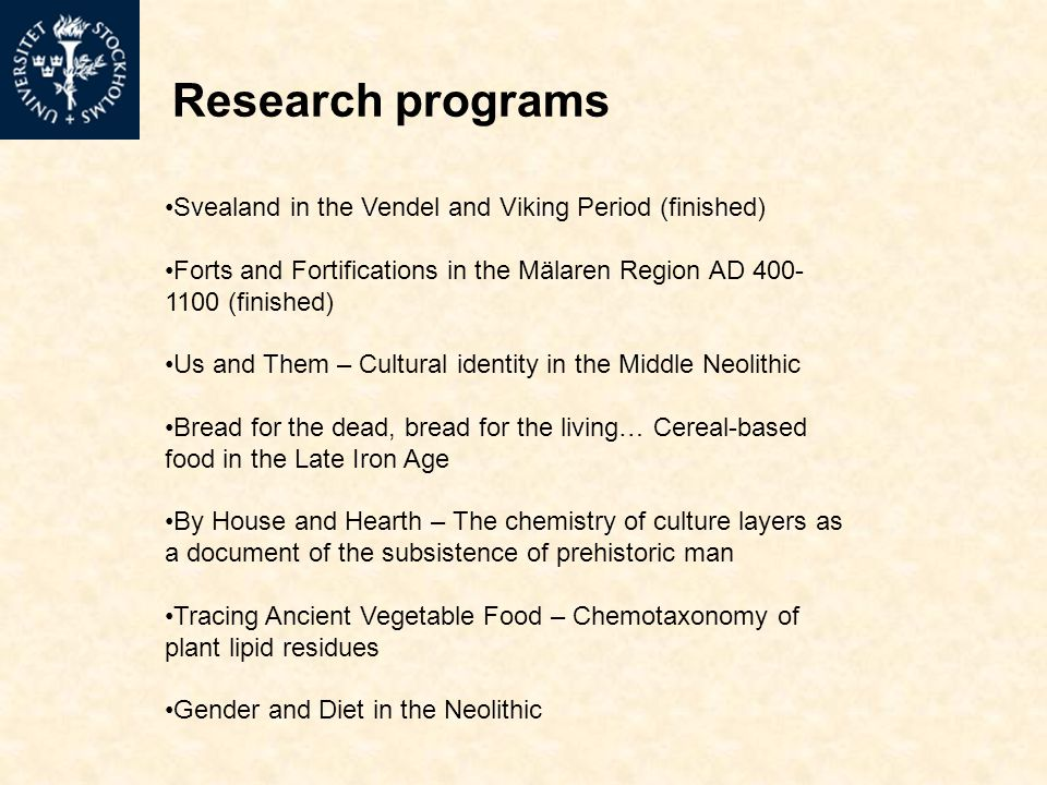 Research programs Svealand in the Vendel and Viking Period (finished) Forts and Fortifications in the Mälaren Region AD (finished) Us and Them – Cultural identity in the Middle Neolithic Bread for the dead, bread for the living… Cereal-based food in the Late Iron Age By House and Hearth – The chemistry of culture layers as a document of the subsistence of prehistoric man Tracing Ancient Vegetable Food – Chemotaxonomy of plant lipid residues Gender and Diet in the Neolithic