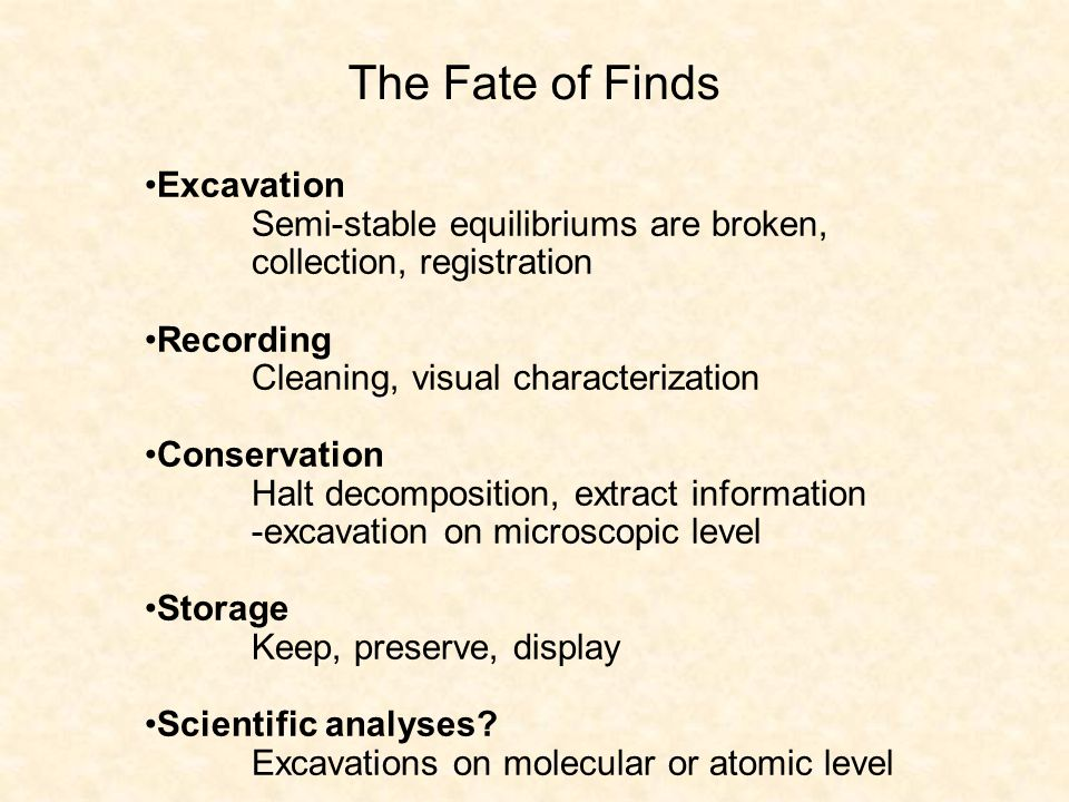 The Fate of Finds Excavation Semi-stable equilibriums are broken, collection, registration Recording Cleaning, visual characterization Conservation Halt decomposition, extract information -excavation on microscopic level Storage Keep, preserve, display Scientific analyses.