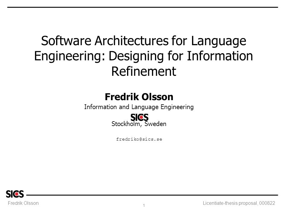 Fredrik Olsson 1 Licentiate-thesis proposal, 000822 Software Architectures for Language Engineering: Designing for Information Refinement Fredrik Olsson Information and Language Engineering Stockholm, Sweden fredriko@sics.se