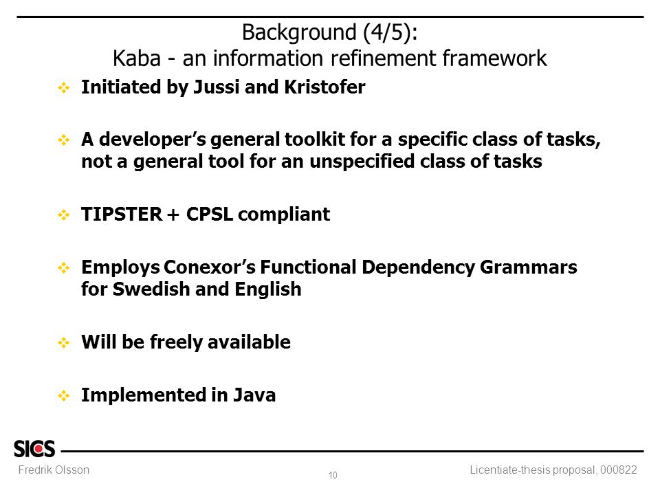 Fredrik Olsson 10 Licentiate-thesis proposal, 000822 Background (4/5): Kaba - an information refinement framework v Initiated by Jussi and Kristofer v A developer's general toolkit for a specific class of tasks, not a general tool for an unspecified class of tasks v TIPSTER + CPSL compliant v Employs Conexor's Functional Dependency Grammars for Swedish and English v Will be freely available v Implemented in Java