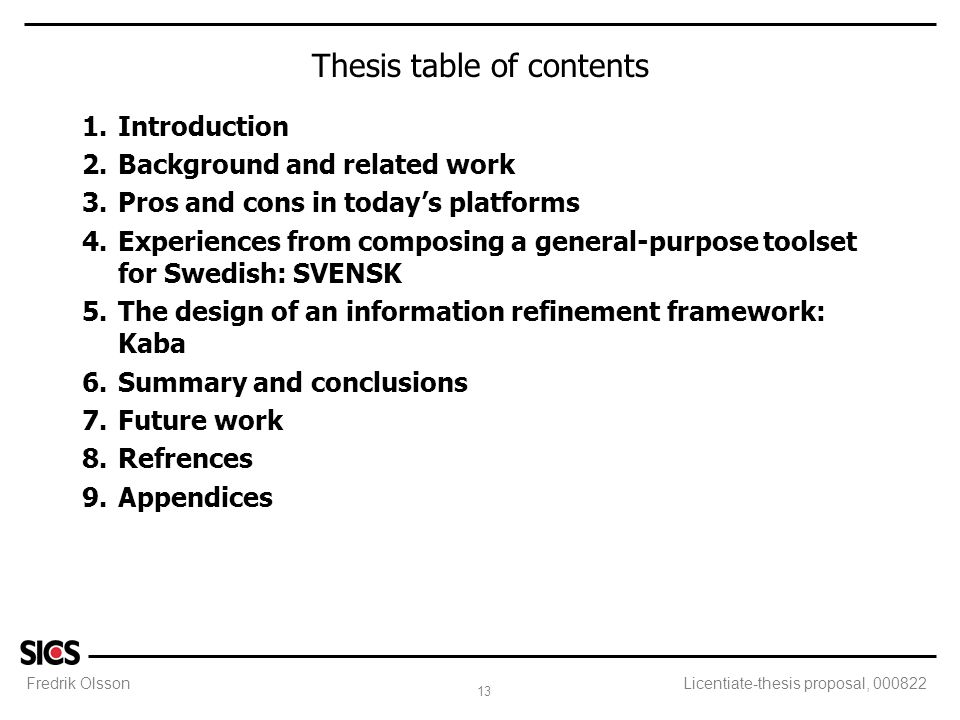 Fredrik Olsson 13 Licentiate-thesis proposal, 000822 Thesis table of contents 1.Introduction 2.Background and related work 3.Pros and cons in today's platforms 4.Experiences from composing a general-purpose toolset for Swedish: SVENSK 5.The design of an information refinement framework: Kaba 6.Summary and conclusions 7.Future work 8.Refrences 9.Appendices