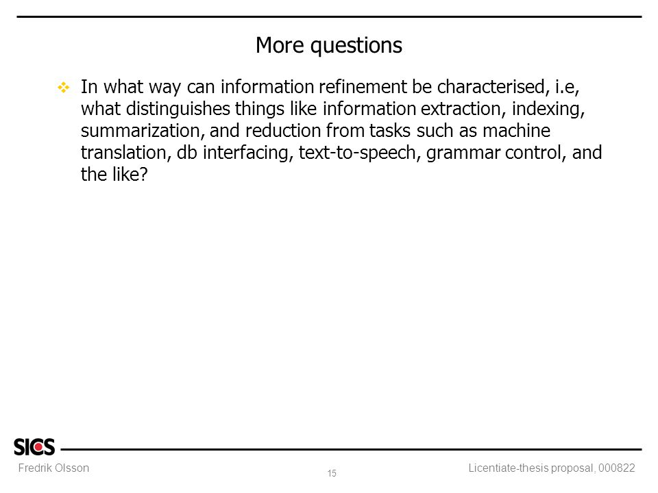 Fredrik Olsson 15 Licentiate-thesis proposal, 000822 More questions v In what way can information refinement be characterised, i.e, what distinguishes things like information extraction, indexing, summarization, and reduction from tasks such as machine translation, db interfacing, text-to-speech, grammar control, and the like