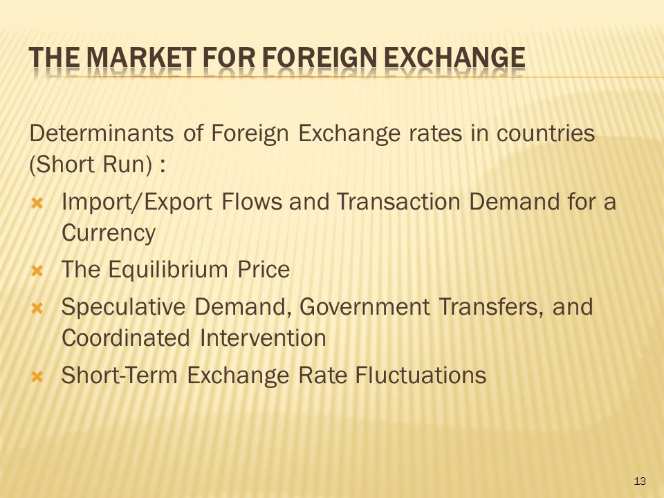 Determinants of Foreign Exchange rates in countries (Short Run) :  Import/Export Flows and Transaction Demand for a Currency  The Equilibrium Price  Speculative Demand, Government Transfers, and Coordinated Intervention  Short-Term Exchange Rate Fluctuations 13