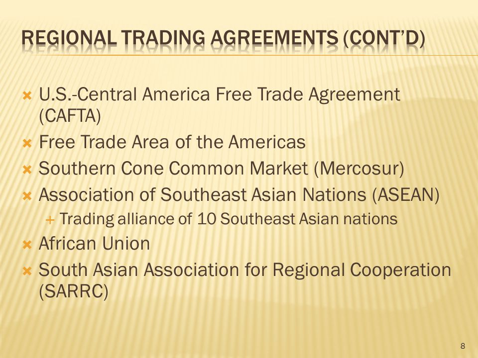  U.S.-Central America Free Trade Agreement (CAFTA)  Free Trade Area of the Americas  Southern Cone Common Market (Mercosur)  Association of Southeast Asian Nations (ASEAN)  Trading alliance of 10 Southeast Asian nations  African Union  South Asian Association for Regional Cooperation (SARRC) 8