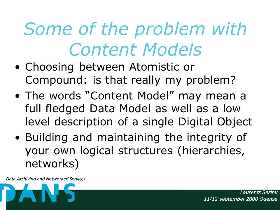 Laurents Sesink 11/12 september 2008 Odense Some of the problem with Content Models Choosing between Atomistic or Compound: is that really my problem.