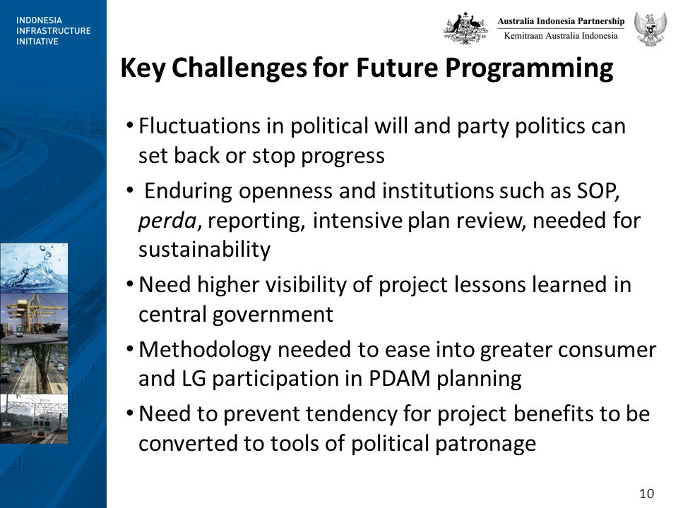 10 Key Challenges for Future Programming Fluctuations in political will and party politics can set back or stop progress Enduring openness and institutions such as SOP, perda, reporting, intensive plan review, needed for sustainability Need higher visibility of project lessons learned in central government Methodology needed to ease into greater consumer and LG participation in PDAM planning Need to prevent tendency for project benefits to be converted to tools of political patronage
