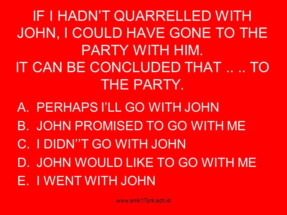 www.smk17prk.sch.id IF I HADN'T QUARRELLED WITH JOHN, I COULD HAVE GONE TO THE PARTY WITH HIM.