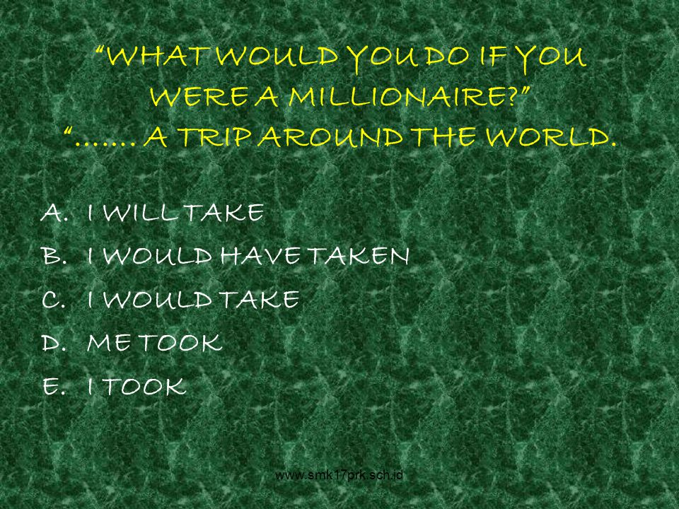 www.smk17prk.sch.id WHAT WOULD YOU DO IF YOU WERE A MILLIONAIRE …….