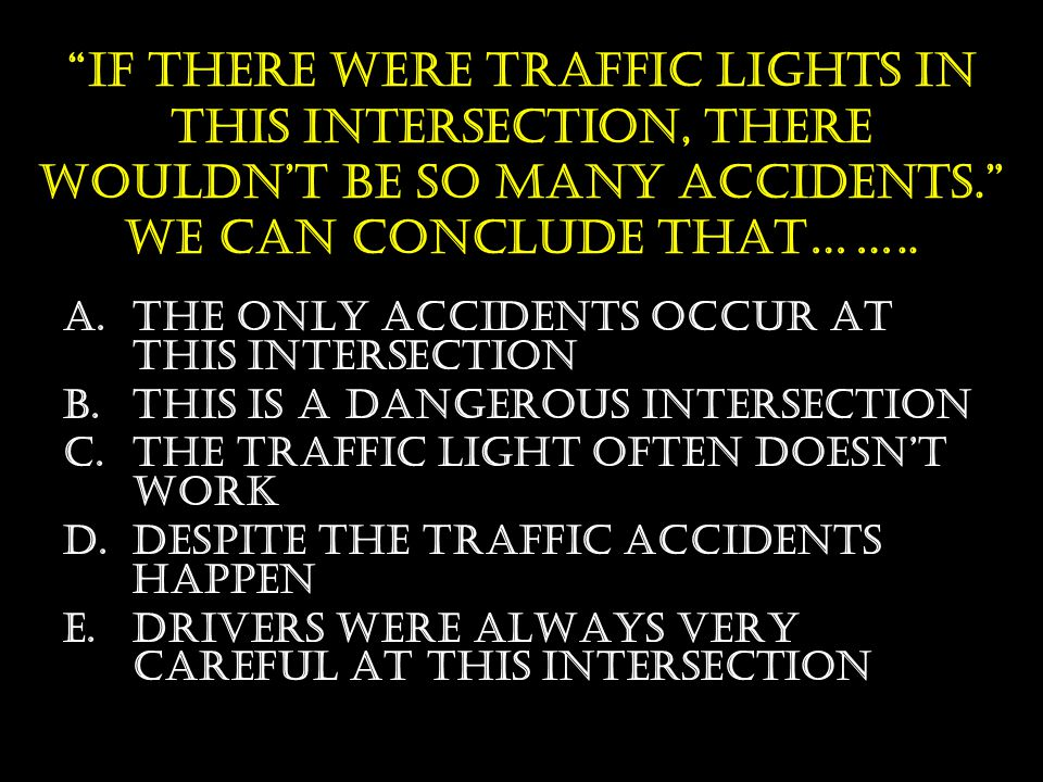 "www.smk17prk.sch.id ""If THERE WERE TRAFFIC LIGHTS IN THIS INTERSECTION, THERE WOULDN'T BE SO MANY ACCIDENTS."" WE CAN CONCLUDE THAT…….. A.THE ONLY ACCI"