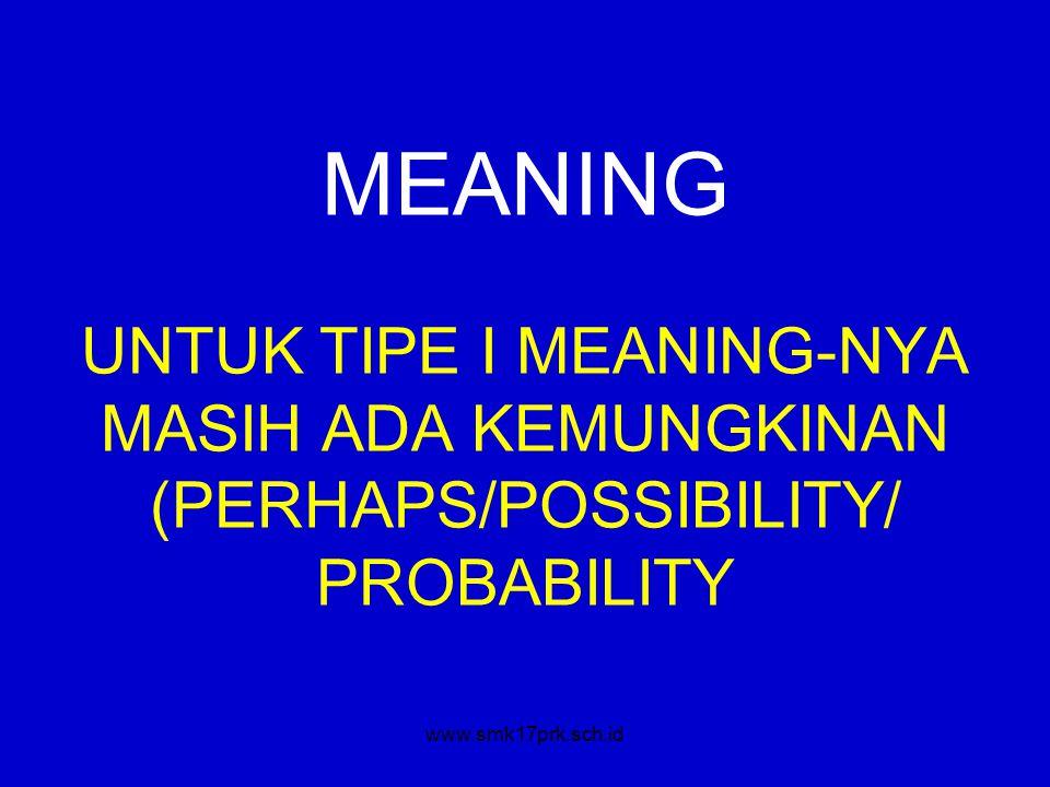 www.smk17prk.sch.id MEANING UNTUK TIPE I MEANING-NYA MASIH ADA KEMUNGKINAN (PERHAPS/POSSIBILITY/ PROBABILITY