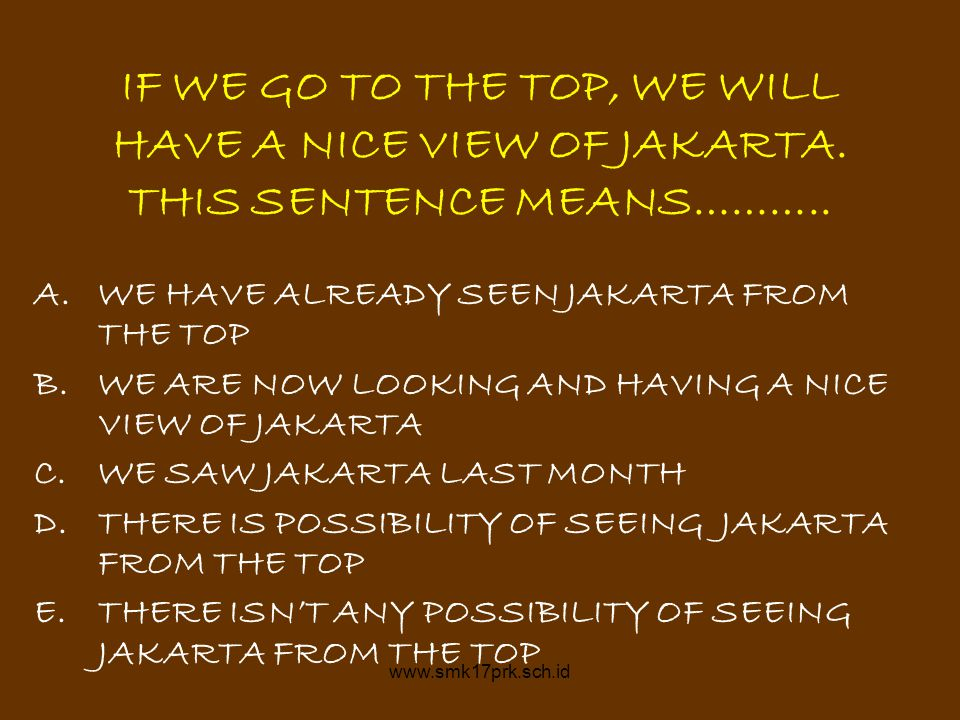 www.smk17prk.sch.id IF WE GO TO THE TOP, WE WILL HAVE A NICE VIEW OF JAKARTA. THIS SENTENCE MEANS……….. A.WE HAVE ALREADY SEEN JAKARTA FROM THE TOP B.W