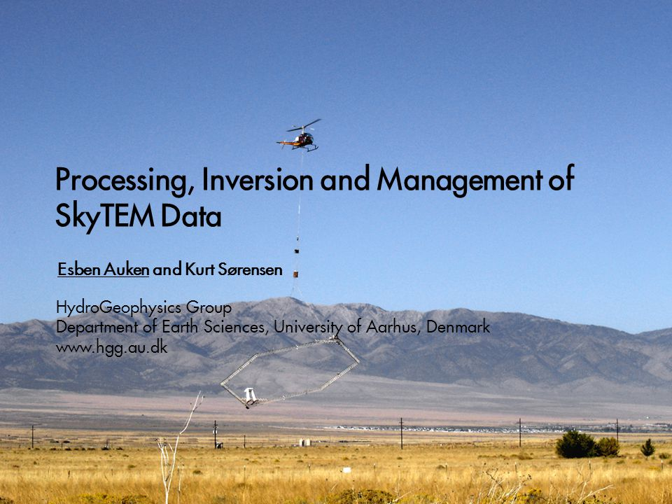 Processing, Inversion and Management of SkyTEM Data Esben Auken and Kurt Sørensen HydroGeophysics Group Department of Earth Sciences, University of Aarhus, Denmark www.hgg.au.dk