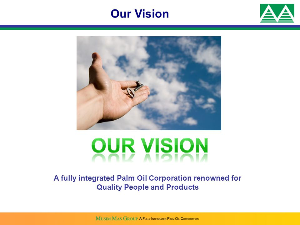 Our Vision A fully integrated Palm Oil Corporation renowned for Quality People and Products