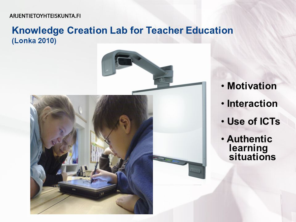 Knowledge Creation Lab for Teacher Education (Lonka 2010) Motivation Interaction Use of ICTs Authentic learning situations