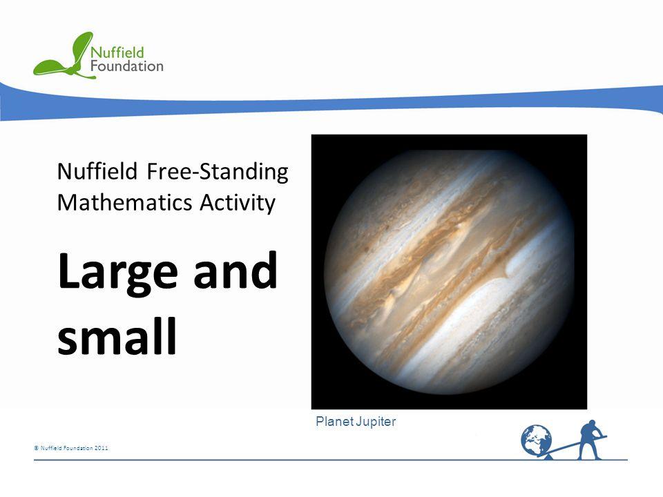 © Nuffield Foundation 2011 Nuffield Free-Standing Mathematics Activity Large and small Planet Jupiter