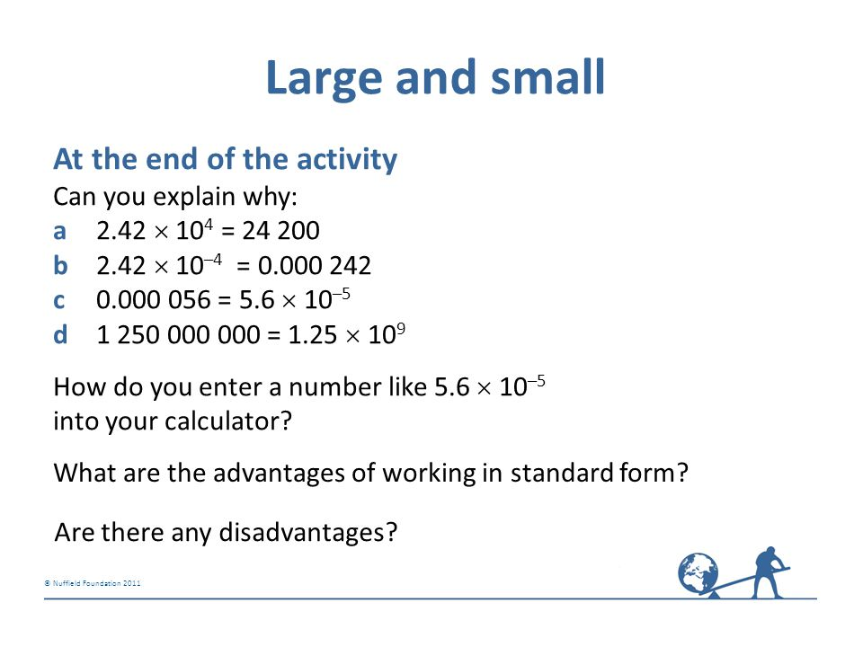 © Nuffield Foundation 2011 Large and small At the end of the activity Can you explain why: a2.42  10 4 = 24 200 b2.42  10 –4 = 0.000 242 c0.000 056