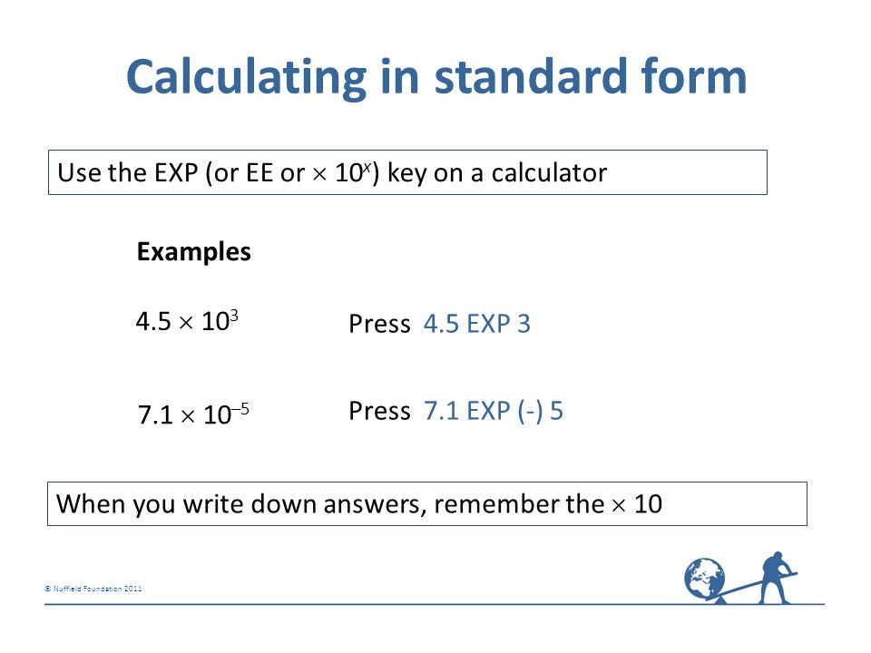 © Nuffield Foundation 2011 Calculating in standard form Use the EXP (or EE or  10 x ) key on a calculator 4.5  10 3 Examples 7.1  10 –5 Press 4.5 E
