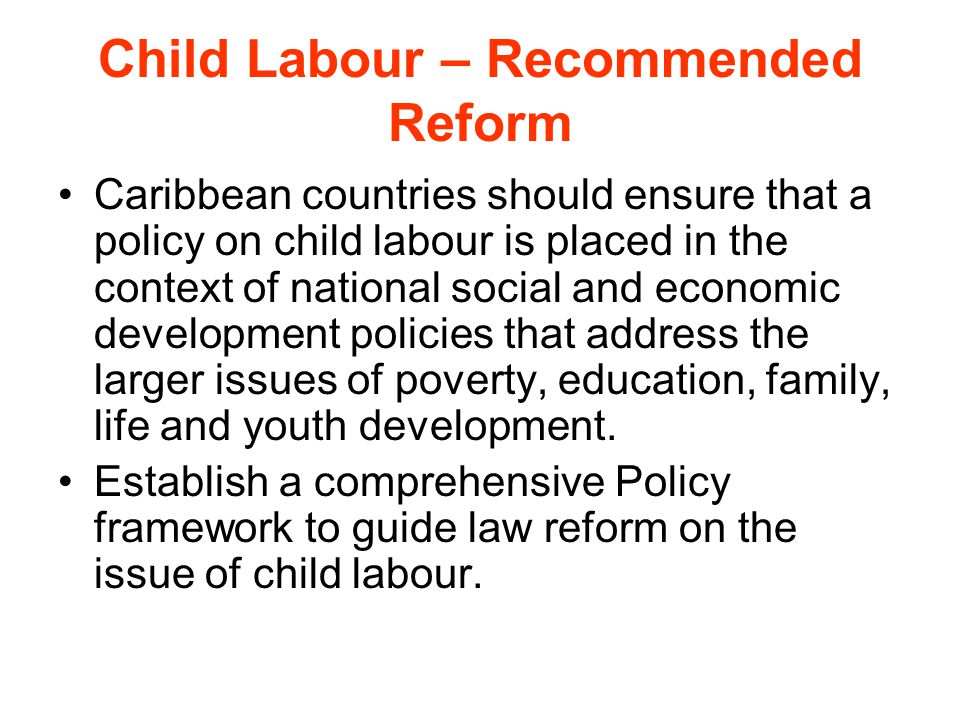 Child Labour – Recommended Reform Caribbean countries should ensure that a policy on child labour is placed in the context of national social and economic development policies that address the larger issues of poverty, education, family, life and youth development.
