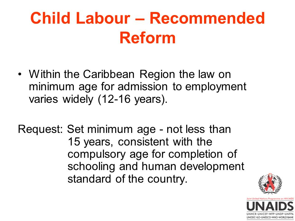 Child Labour – Recommended Reform Within the Caribbean Region the law on minimum age for admission to employment varies widely (12-16 years).