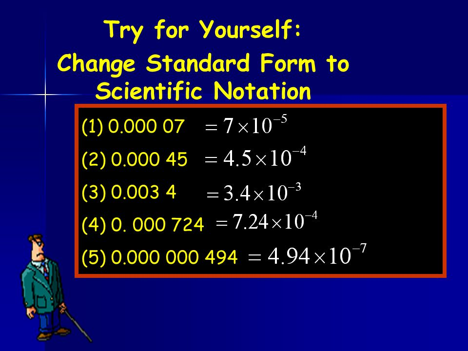 Try for Yourself: Change Standard Form to Scientific Notation (1) 0.000 07 (2) 0.000 45 (3) 0.003 4 (4) 0. 000 724 (5) 0.000 000 494